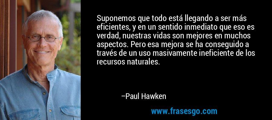 Suponemos que todo está llegando a ser más eficientes, y en un sentido inmediato que eso es verdad, nuestras vidas son mejores en muchos aspectos. Pero esa mejora se ha conseguido a través de un uso masivamente ineficiente de los recursos naturales. – Paul Hawken