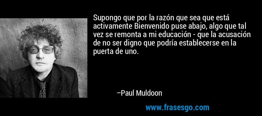 Supongo que por la razón que sea que está activamente Bienvenido puse abajo, algo que tal vez se remonta a mi educación - que la acusación de no ser digno que podría establecerse en la puerta de uno. – Paul Muldoon