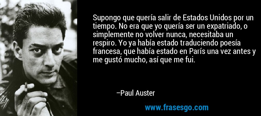 Supongo que quería salir de Estados Unidos por un tiempo. No era que yo quería ser un expatriado, o simplemente no volver nunca, necesitaba un respiro. Yo ya había estado traduciendo poesía francesa, que había estado en París una vez antes y me gustó mucho, así que me fui. – Paul Auster
