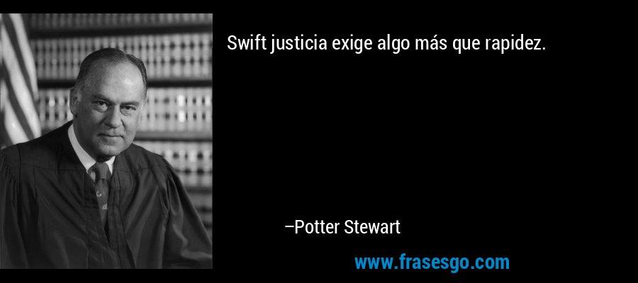 Swift justicia exige algo más que rapidez. – Potter Stewart