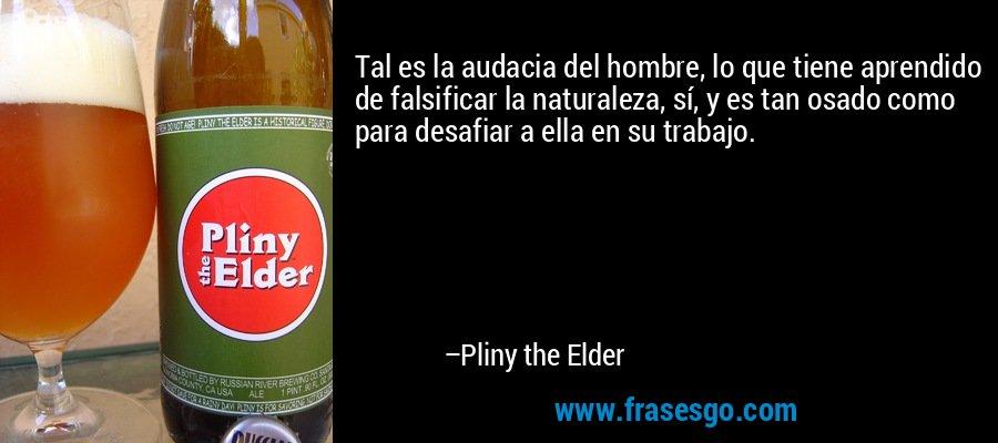 Tal es la audacia del hombre, lo que tiene aprendido de falsificar la naturaleza, sí, y es tan osado como para desafiar a ella en su trabajo. – Pliny the Elder