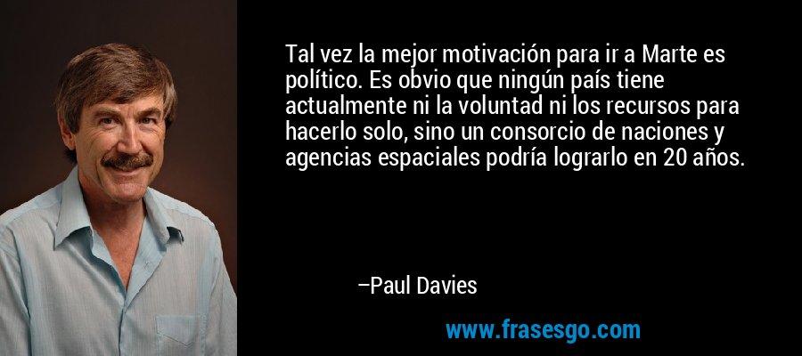 Tal vez la mejor motivación para ir a Marte es político. Es obvio que ningún país tiene actualmente ni la voluntad ni los recursos para hacerlo solo, sino un consorcio de naciones y agencias espaciales podría lograrlo en 20 años. – Paul Davies