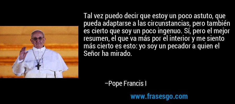 Tal vez puedo decir que estoy un poco astuto, que pueda adaptarse a las circunstancias, pero también es cierto que soy un poco ingenuo. Sí, pero el mejor resumen, el que va más por el interior y me siento más cierto es esto: yo soy un pecador a quien el Señor ha mirado. – Pope Francis I