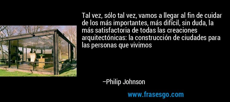 Tal vez, sólo tal vez, vamos a llegar al fin de cuidar de los más importantes, más difícil, sin duda, la más satisfactoria de todas las creaciones arquitectónicas: la construcción de ciudades para las personas que vivimos – Philip Johnson