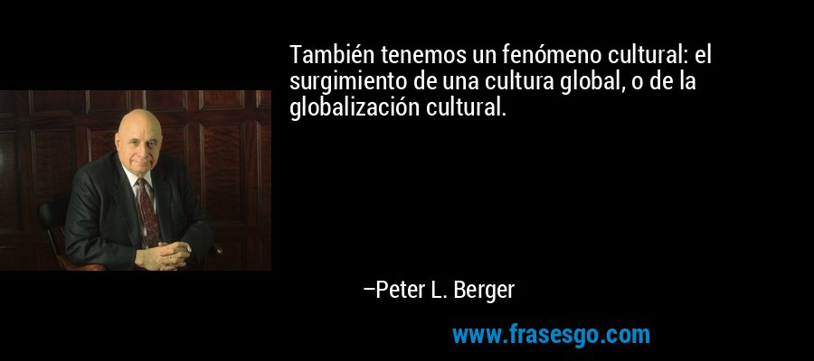 También tenemos un fenómeno cultural: el surgimiento de una cultura global, o de la globalización cultural. – Peter L. Berger