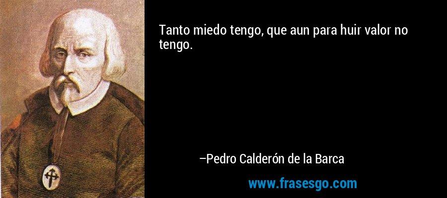 Tanto miedo tengo, que aun para huir valor no tengo. – Pedro Calderón de la Barca