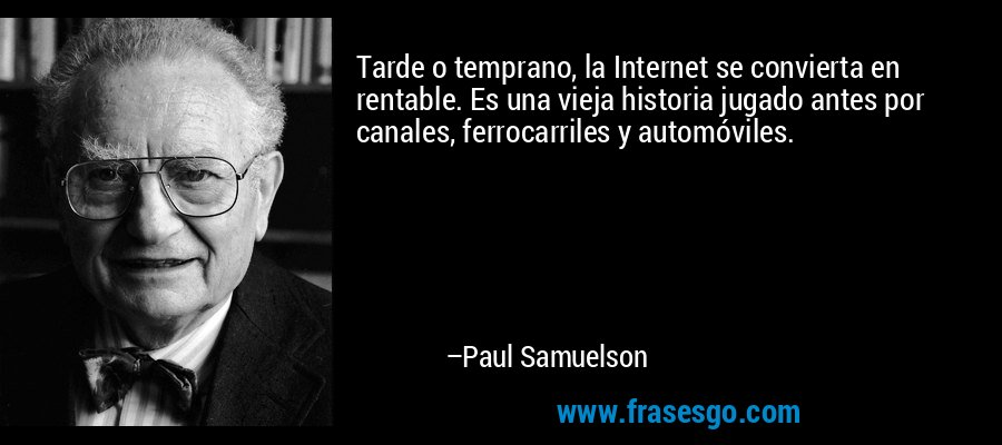 Tarde o temprano, la Internet se convierta en rentable. Es una vieja historia jugado antes por canales, ferrocarriles y automóviles. – Paul Samuelson