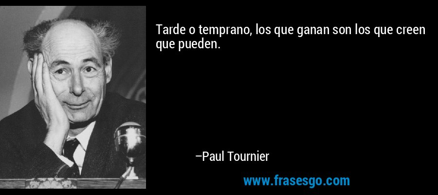 Tarde o temprano, los que ganan son los que creen que pueden. – Paul Tournier