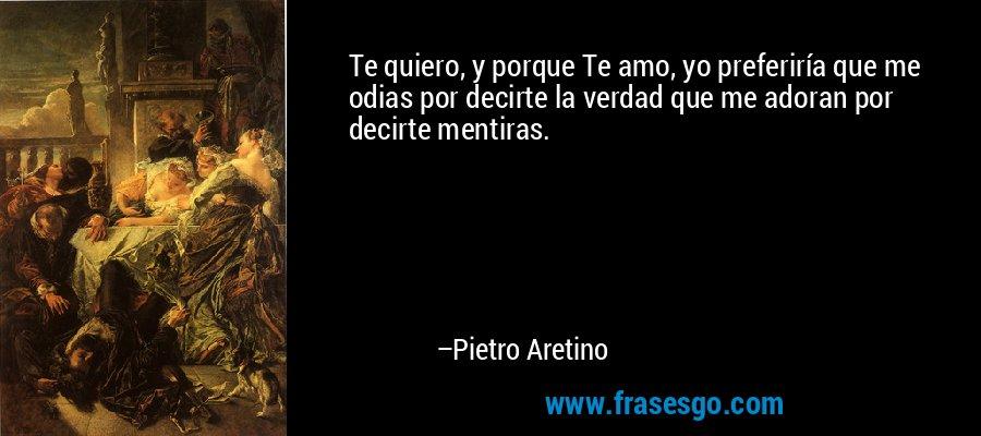 Te quiero, y porque Te amo, yo preferiría que me odias por decirte la verdad que me adoran por decirte mentiras. – Pietro Aretino