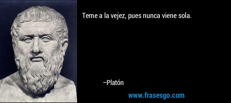 Teme a la vejez, pues nunca viene sola. – Platón