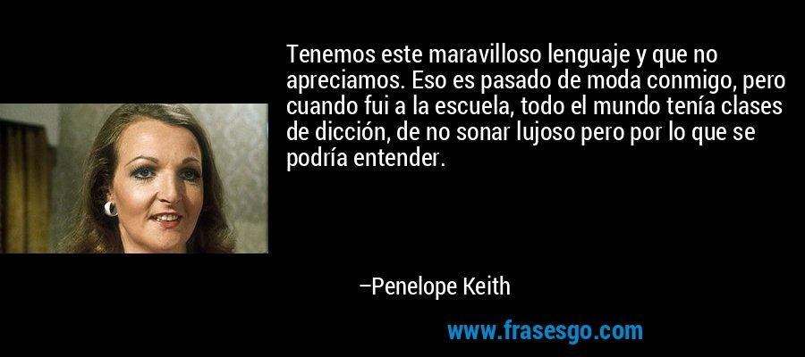Tenemos este maravilloso lenguaje y que no apreciamos. Eso es pasado de moda conmigo, pero cuando fui a la escuela, todo el mundo tenía clases de dicción, de no sonar lujoso pero por lo que se podría entender. – Penelope Keith