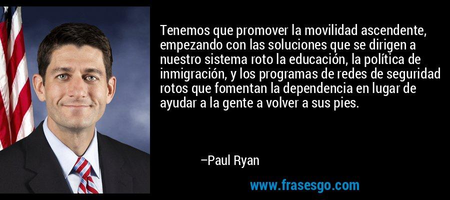 Tenemos que promover la movilidad ascendente, empezando con las soluciones que se dirigen a nuestro sistema roto la educación, la política de inmigración, y los programas de redes de seguridad rotos que fomentan la dependencia en lugar de ayudar a la gente a volver a sus pies. – Paul Ryan