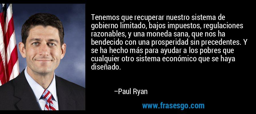 Tenemos que recuperar nuestro sistema de gobierno limitado, bajos impuestos, regulaciones razonables, y una moneda sana, que nos ha bendecido con una prosperidad sin precedentes. Y se ha hecho más para ayudar a los pobres que cualquier otro sistema económico que se haya diseñado. – Paul Ryan