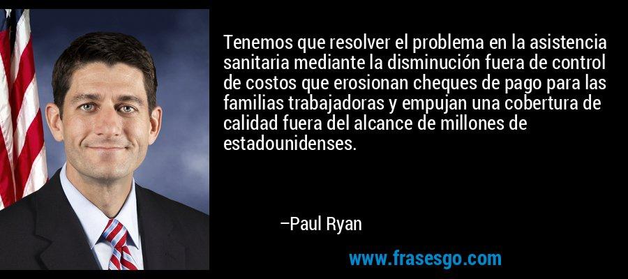 Tenemos que resolver el problema en la asistencia sanitaria mediante la disminución fuera de control de costos que erosionan cheques de pago para las familias trabajadoras y empujan una cobertura de calidad fuera del alcance de millones de estadounidenses. – Paul Ryan