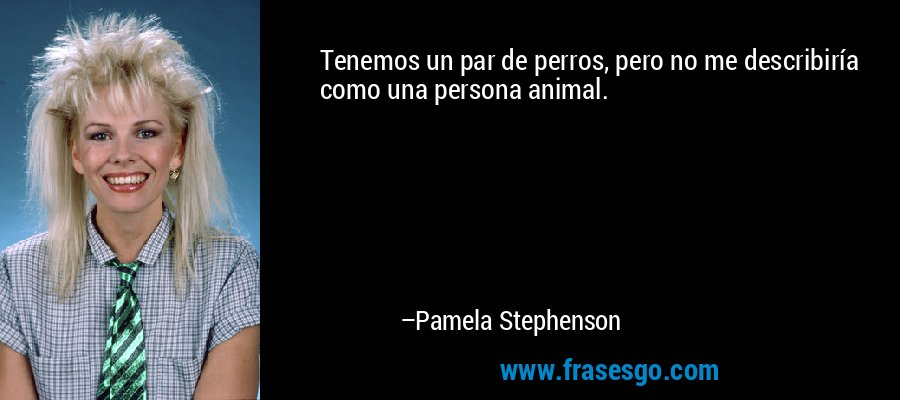 Tenemos un par de perros, pero no me describiría como una persona animal. – Pamela Stephenson