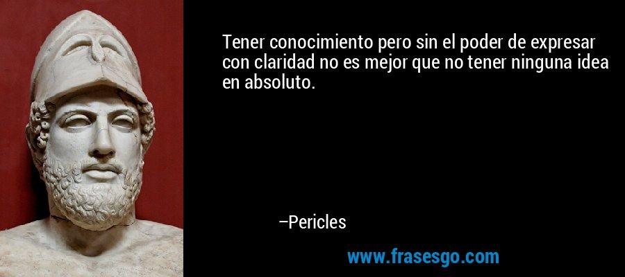 Tener conocimiento pero sin el poder de expresar con claridad no es mejor que no tener ninguna idea en absoluto. – Pericles