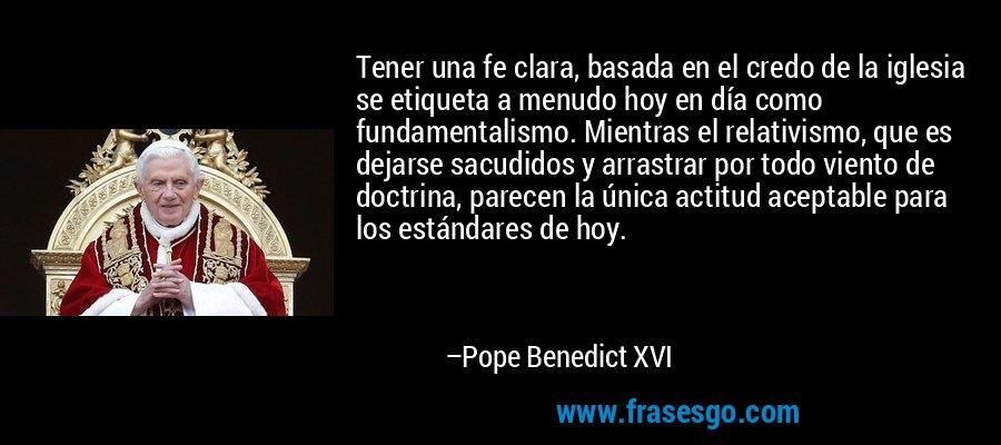 Tener una fe clara, basada en el credo de la iglesia se etiqueta a menudo hoy en día como fundamentalismo. Mientras el relativismo, que es dejarse sacudidos y arrastrar por todo viento de doctrina, parecen la única actitud aceptable para los estándares de hoy. – Pope Benedict XVI