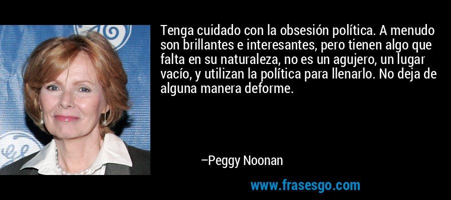 Tenga cuidado con la obsesión política. A menudo son brillantes e interesantes, pero tienen algo que falta en su naturaleza, no es un agujero, un lugar vacío, y utilizan la política para llenarlo. No deja de alguna manera deforme. – Peggy Noonan