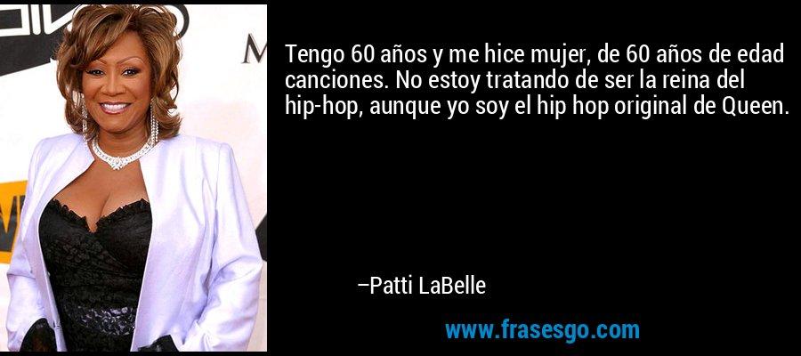 Tengo 60 años y me hice mujer, de 60 años de edad canciones. No estoy tratando de ser la reina del hip-hop, aunque yo soy el hip hop original de Queen. – Patti LaBelle
