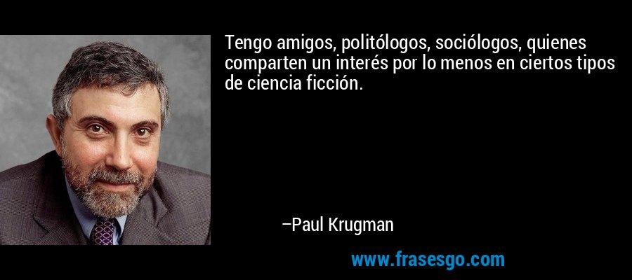 Tengo amigos, politólogos, sociólogos, quienes comparten un interés por lo menos en ciertos tipos de ciencia ficción. – Paul Krugman