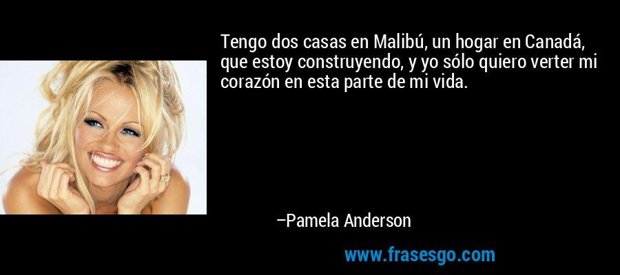 Tengo dos casas en Malibú, un hogar en Canadá, que estoy construyendo, y yo sólo quiero verter mi corazón en esta parte de mi vida. – Pamela Anderson