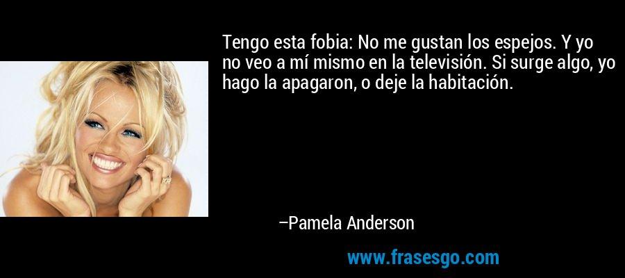 Tengo esta fobia: No me gustan los espejos. Y yo no veo a mí mismo en la televisión. Si surge algo, yo hago la apagaron, o deje la habitación. – Pamela Anderson