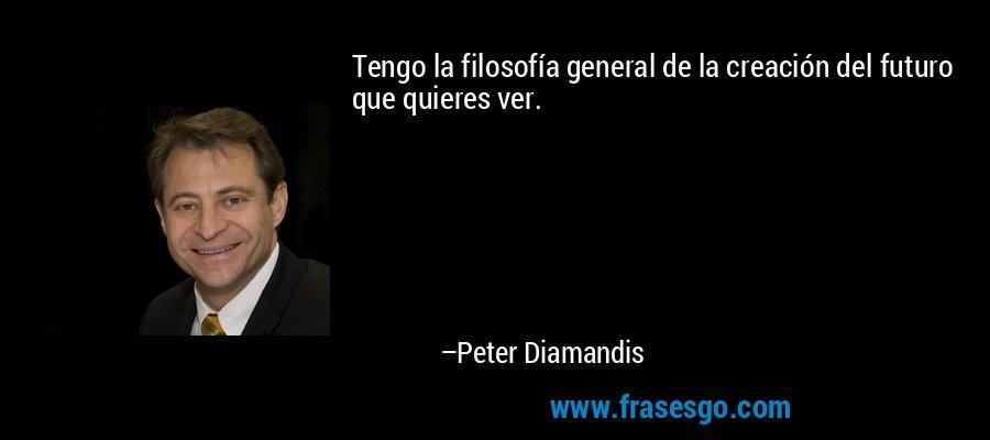 Tengo la filosofía general de la creación del futuro que quieres ver. – Peter Diamandis
