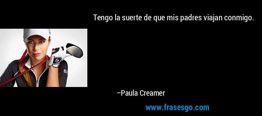 Tengo la suerte de que mis padres viajan conmigo. – Paula Creamer
