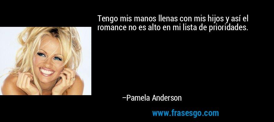 Tengo mis manos llenas con mis hijos y así el romance no es alto en mi lista de prioridades. – Pamela Anderson