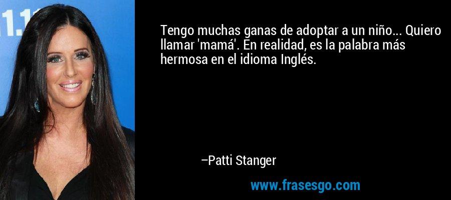 Tengo muchas ganas de adoptar a un niño... Quiero llamar 'mamá'. En realidad, es la palabra más hermosa en el idioma Inglés. – Patti Stanger