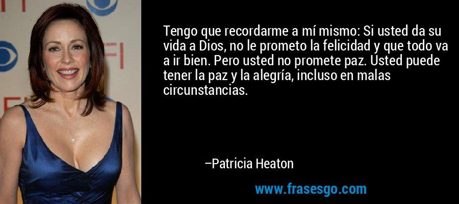 Tengo que recordarme a mí mismo: Si usted da su vida a Dios, no le prometo la felicidad y que todo va a ir bien. Pero usted no promete paz. Usted puede tener la paz y la alegría, incluso en malas circunstancias. – Patricia Heaton