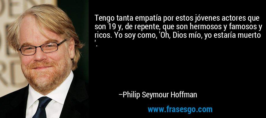 Tengo tanta empatía por estos jóvenes actores que son 19 y, de repente, que son hermosos y famosos y ricos. Yo soy como, 'Oh, Dios mío, yo estaría muerto '. – Philip Seymour Hoffman