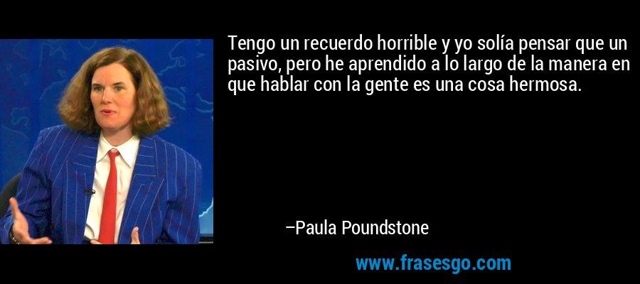 Tengo un recuerdo horrible y yo solía pensar que un pasivo, pero he aprendido a lo largo de la manera en que hablar con la gente es una cosa hermosa. – Paula Poundstone
