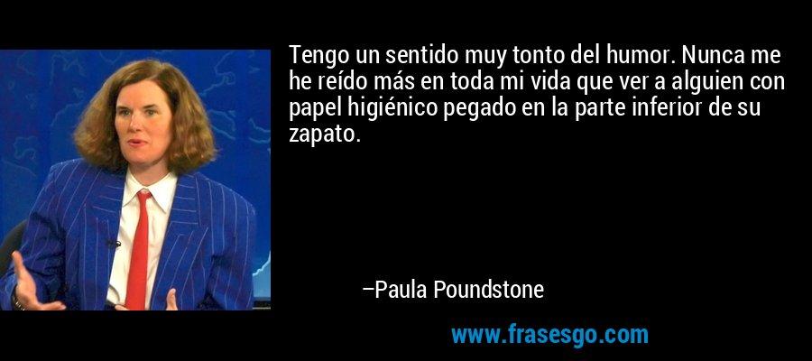 Tengo un sentido muy tonto del humor. Nunca me he reído más en toda mi vida que ver a alguien con papel higiénico pegado en la parte inferior de su zapato. – Paula Poundstone