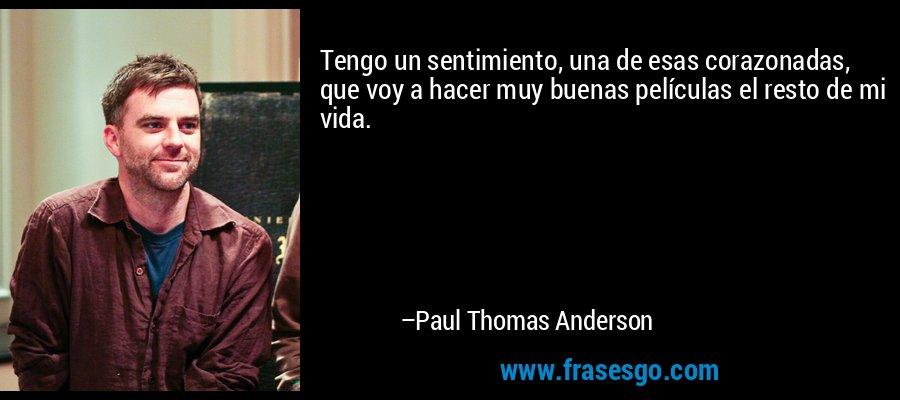 Tengo un sentimiento, una de esas corazonadas, que voy a hacer muy buenas películas el resto de mi vida. – Paul Thomas Anderson