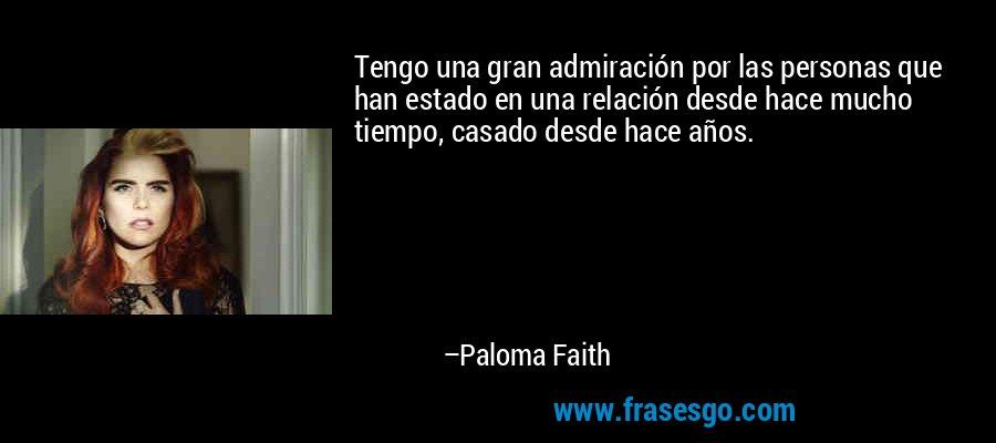Tengo una gran admiración por las personas que han estado en una relación desde hace mucho tiempo, casado desde hace años. – Paloma Faith