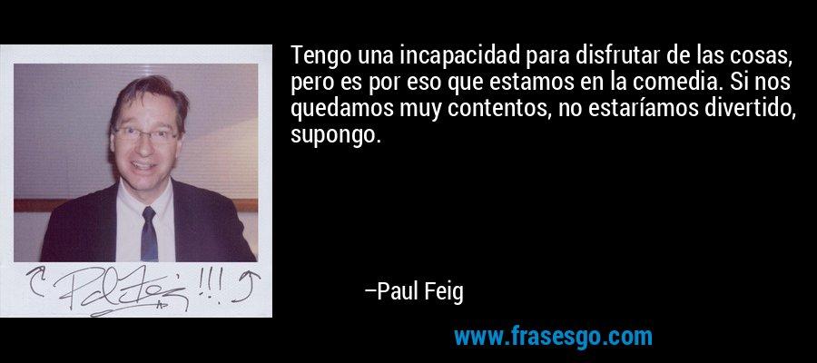 Tengo una incapacidad para disfrutar de las cosas, pero es por eso que estamos en la comedia. Si nos quedamos muy contentos, no estaríamos divertido, supongo. – Paul Feig