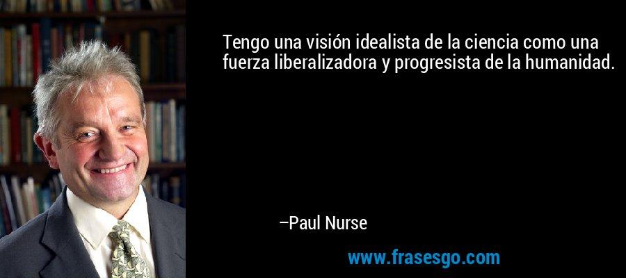 Tengo una visión idealista de la ciencia como una fuerza liberalizadora y progresista de la humanidad. – Paul Nurse