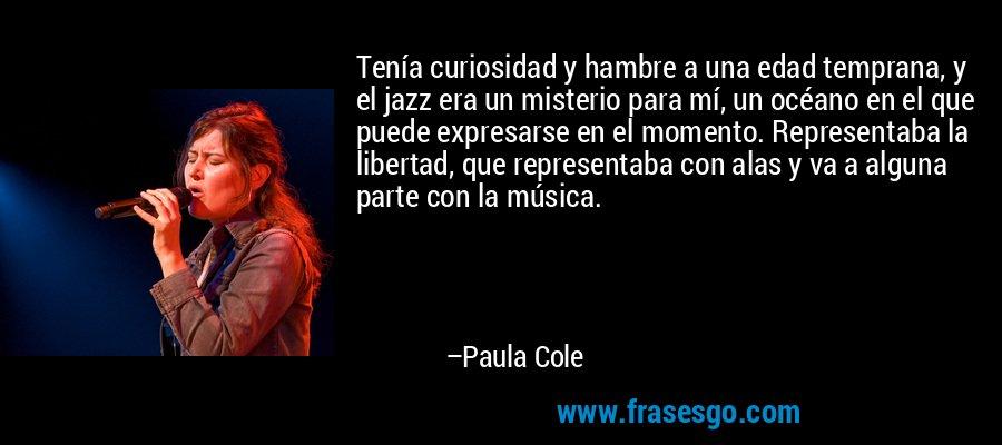 Tenía curiosidad y hambre a una edad temprana, y el jazz era un misterio para mí, un océano en el que puede expresarse en el momento. Representaba la libertad, que representaba con alas y va a alguna parte con la música. – Paula Cole