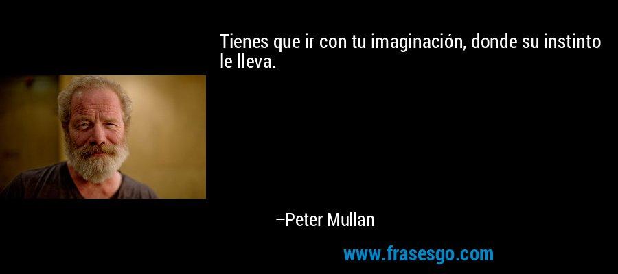 Tienes que ir con tu imaginación, donde su instinto le lleva. – Peter Mullan