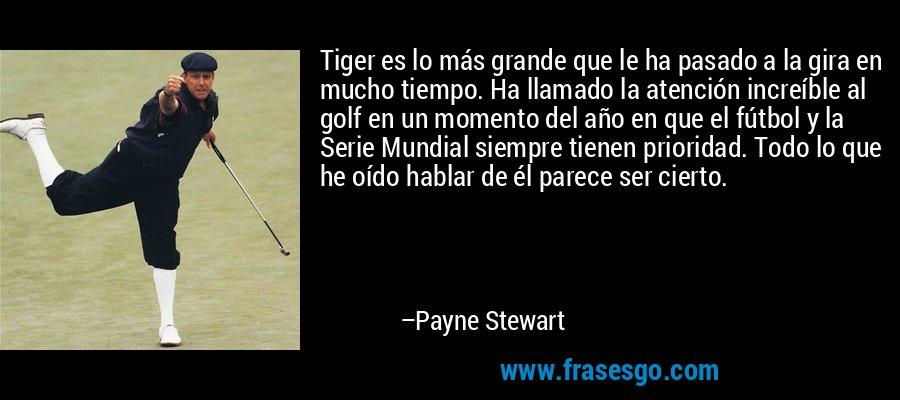 Tiger es lo más grande que le ha pasado a la gira en mucho tiempo. Ha llamado la atención increíble al golf en un momento del año en que el fútbol y la Serie Mundial siempre tienen prioridad. Todo lo que he oído hablar de él parece ser cierto. – Payne Stewart