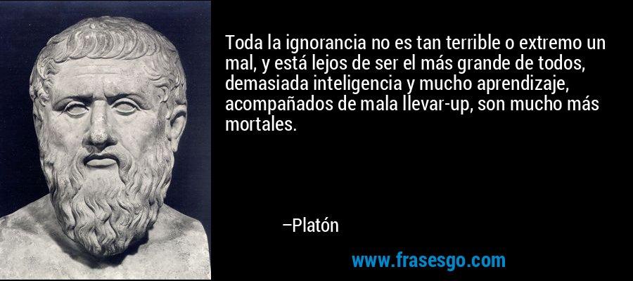 Toda la ignorancia no es tan terrible o extremo un mal, y está lejos de ser el más grande de todos, demasiada inteligencia y mucho aprendizaje, acompañados de mala llevar-up, son mucho más mortales. – Platón