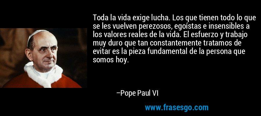 Toda la vida exige lucha. Los que tienen todo lo que se les vuelven perezosos, egoístas e insensibles a los valores reales de la vida. El esfuerzo y trabajo muy duro que tan constantemente tratamos de evitar es la pieza fundamental de la persona que somos hoy. – Pope Paul VI