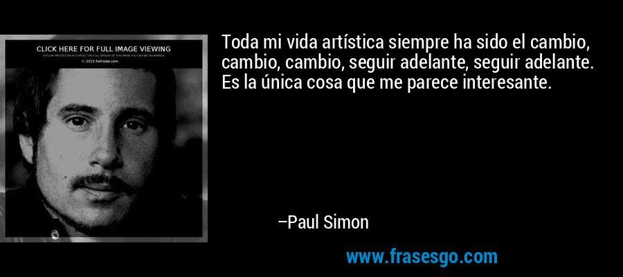 Toda mi vida artística siempre ha sido el cambio, cambio, cambio, seguir adelante, seguir adelante. Es la única cosa que me parece interesante. – Paul Simon