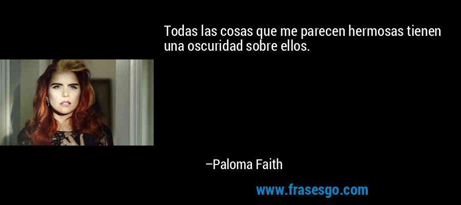 Todas las cosas que me parecen hermosas tienen una oscuridad sobre ellos. – Paloma Faith
