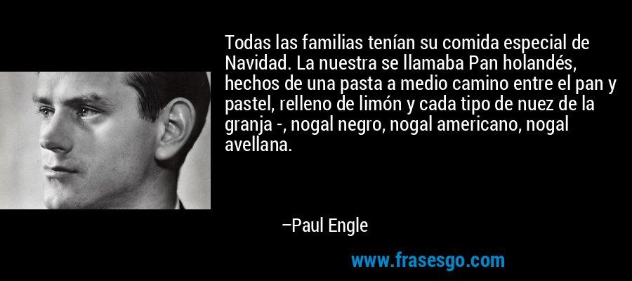 Todas las familias tenían su comida especial de Navidad. La nuestra se llamaba Pan holandés, hechos de una pasta a medio camino entre el pan y pastel, relleno de limón y cada tipo de nuez de la granja -, nogal negro, nogal americano, nogal avellana. – Paul Engle