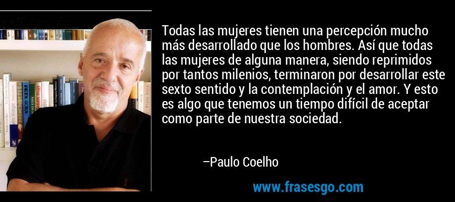 Todas las mujeres tienen una percepción mucho más desarrollado que los hombres. Así que todas las mujeres de alguna manera, siendo reprimidos por tantos milenios, terminaron por desarrollar este sexto sentido y la contemplación y el amor. Y esto es algo que tenemos un tiempo difícil de aceptar como parte de nuestra sociedad. – Paulo Coelho