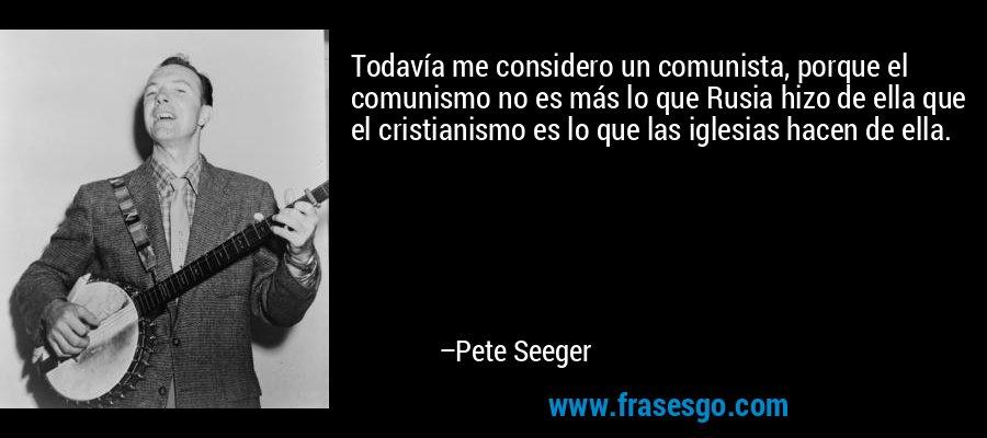Todavía me considero un comunista, porque el comunismo no es más lo que Rusia hizo de ella que el cristianismo es lo que las iglesias hacen de ella. – Pete Seeger