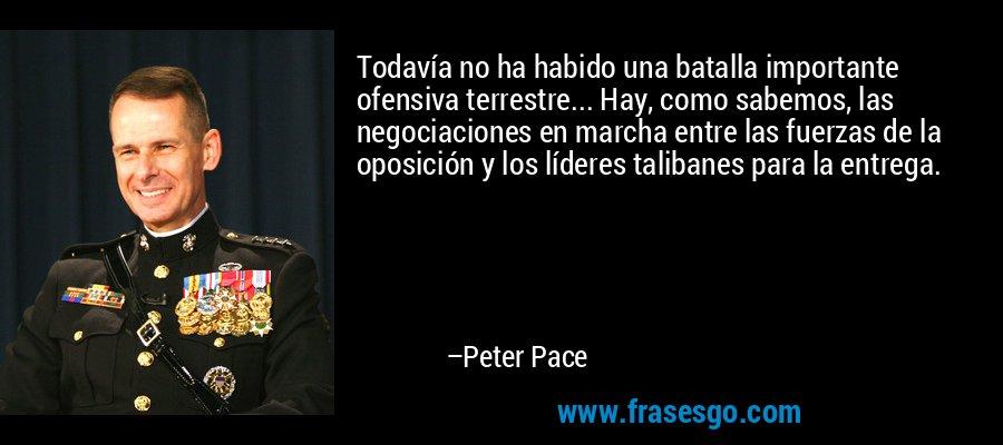 Todavía no ha habido una batalla importante ofensiva terrestre... Hay, como sabemos, las negociaciones en marcha entre las fuerzas de la oposición y los líderes talibanes para la entrega. – Peter Pace