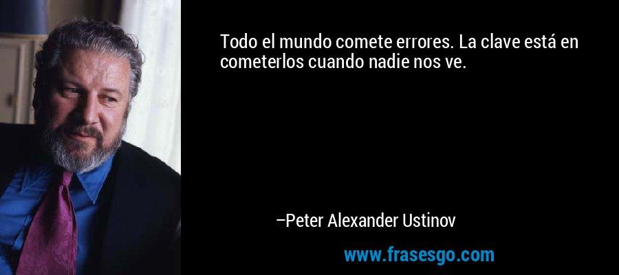 Todo el mundo comete errores. La clave está en cometerlos cuando nadie nos ve. – Peter Alexander Ustinov